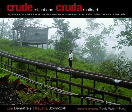 Crude Reflections / Cruda Realidad: Oil, Ruin and Resistance in the Amazon Rainforest por Lou Dematteis
