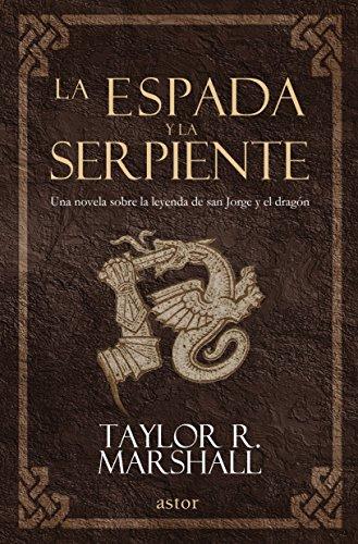La espada y la serpiente. Una novela sobre la leyenda de san Jorge y el dragón (Astor) por Taylor Marshall