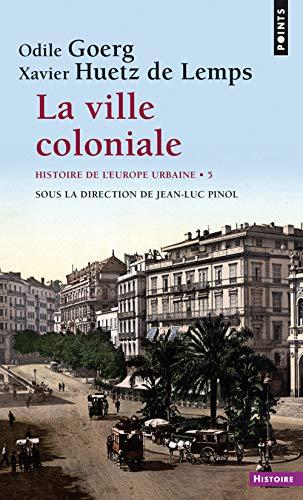 La Ville coloniale XVe-XXe siècle. Histoire de l'Europe urbaine (5) par Odile Goerg