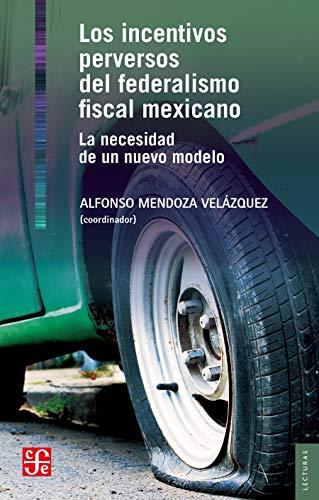 Los incentivos perversos del federalismo fiscal mexicano (Spanish Edition)