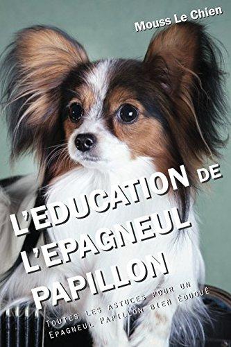 L'EDUCATION DE L'ÉPAGNEUL PAPILLON: Toutes les astuces pour un Épagneul Papillon bien éduqué por Mouss Le Chien