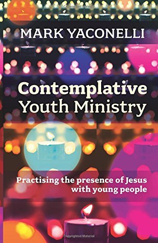 Contemplative Youth Ministry: Practising the presence of Jesus with young people by Mark Yaconelli (2014-06-19)