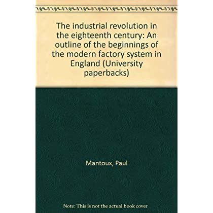 THE INDUSTRIAL REVOLUTION IN THE EIGHTEENTH CENTURY: AN OUTLINE OF THE BEGINNINGS OF THE MODERN FACTORY SYSTEM IN ENGLAND (UNIVERSITY PAPERBACKS)