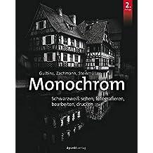 Monochrom: Schwarzweiß sehen, fotografieren, bearbeiten, drucken