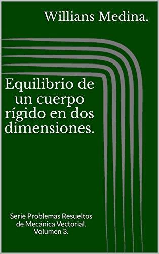 Equilibrio de un cuerpo rígido en dos dimensiones.: Serie Problemas Resueltos de Mecánica Vectorial. Volumen 3. por Willians Medina.