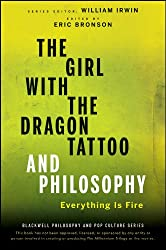 The Girl with the Dragon Tattoo and Philosophy: Everything Is Fire (The Blackwell Philosophy and Pop Culture Series Book 25)