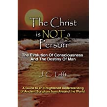 The Christ is Not a Person: The Evolution Of Consciousness And The Destiny Of Man by J.C. Tefft (2009-02-10)