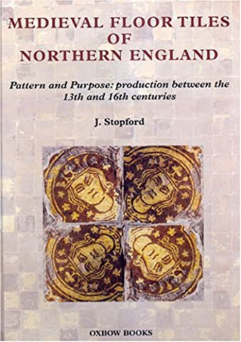 Medieval Floor Tiles of Northern England: Pattern and Purpose: Production Between the 13th and 16th