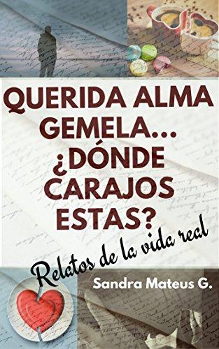 Querida alma gemela... ¿Dónde carajos estás?: Relatos de la vida real por Sandra Mateus  Guerrero