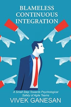 Blameless Continuous Integration: A Small Step Towards Psychological Safety of Agile Teams by [Ganesan, Vivek]