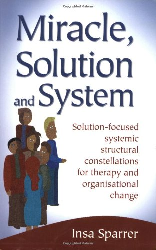 Miracle, Solution and System: Solution-focused Systemic Structural Constellations for Therapy and Organisational Change
