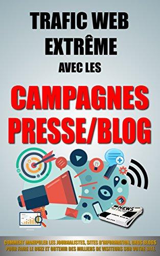 Trafic Web Extrême Avec Les Campagnes Presse/Blog: Comment Manipuler Les Journalistes, Sites D'Information, Gros Blogs Pour Faire Le Buzz Et Obtenir Des Milliers De Visiteurs Sur Votre Site.