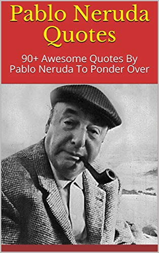 Pablo Neruda Quotes: 90+ Awesome Quotes By Pablo Neruda To Ponder Over (English Edition)