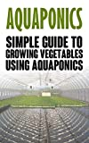Aquaponics: Simple Guide to Growing Vegetables Using Aquaponics (Aquaponics, aquaponic gardening, aquaponic systems, organic vegetables, vegetable gardening, hydroponics)