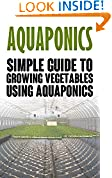 #9: Aquaponics: Simple Guide to Growing Vegetables Using Aquaponics (Aquaponics, aquaponic gardening, aquaponic systems, organic vegetables, vegetable gardening, hydroponics)