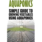 Aquaponics: Simple Guide to Growing Vegetables Using Aquaponics (Aquaponics, aquaponic gardening, aquaponic systems, organic vegetables, vegetable gardening, hydroponics) (English Edition)