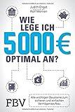 Wie lege ich 5000 Euro optimal an?: Alle wichtigen Bausteine zum sicheren und...