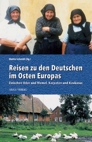 Reisen zu den Deutschen im Osten: Zwischen Oder und Memel, Karpaten und Kaukasus