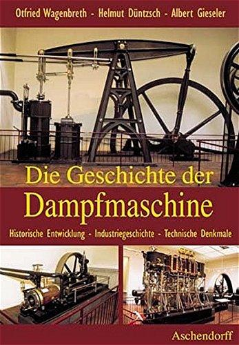 Die Geschichte der Dampfmaschine. Historische Entwicklung, Industriegeschichte, Technische Denkmale