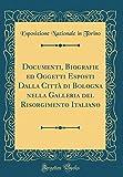 eBook Gratis da Scaricare Documenti Biografie ed Oggetti Esposti Dalla Citta di Bologna nella Galleria del Risorgimento Italiano Classic Reprint (PDF,EPUB,MOBI) Online Italiano