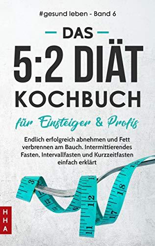Das 5:2 Diät Kochbuch für Einsteiger & Profis: Endlich erfolgreich abnehmen und Fett verbrennen am Bauch. Intermittierendes Fasten, Intervallfasten und ... einfach erklärt (#gesund leben 6)