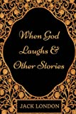 When God Laughs & Other Stories: By Jack London - Illustrated