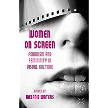 Women on Screen: Feminism and Femininity in Visual Culture