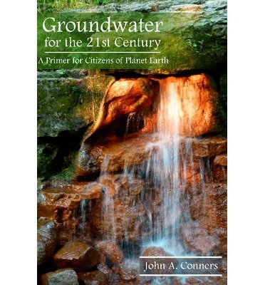 [(Groundwater for the 21st Century: A Primer for Citizens of Planet Earth)] [ By (author) John A. Conners ] [July, 2013]