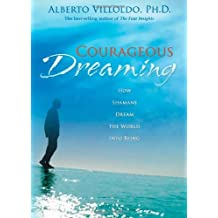 Courageous Dreaming: How Shamans Dream the World into Being by Alberto Villoldo Ph.D. (2008-03-01)