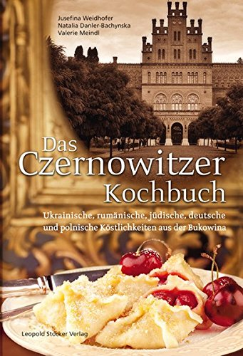 Das Czernowitzer Kochbuch: Urkrainische, rumänische, jüdische, deutsche und polnische Köstlichkeiten aus der Bukowina