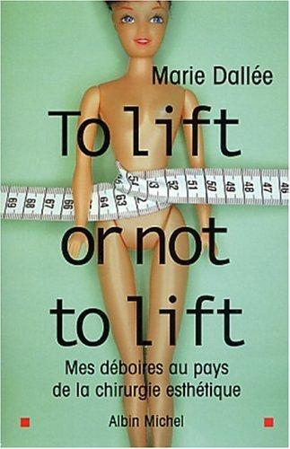 To lift or not to lift : Mes déboires au pays de la chirurgie esthétique par Marie Dallée