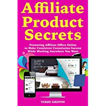 Affiliate Product Secrets: Promoting Affiliate Offers Online to Make Consistent Commission Income While Working Anywhere You Want (English Edition)