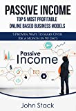 Passive Income: TOP 5 Most Profitable Online Based Business Models - 5 Proven Ways To Make Over 10k a Month in 90 Days (Income Investing, Income Streams, Income Secrets)