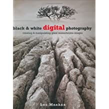 Black and White Digital Photography: Creating and Manipulating Great Monochrome Images