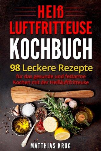 Preisvergleich Produktbild Heißluftfritteuse Kochbuch: 98 leckere Rezepte für das gesunde und fettarme Kochen mit der Heißluftfritteuse