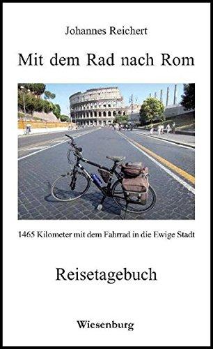 Mit dem Rad nach Rom - 1465 Kilometer mit dem Fahrrad in die Ewige Stadt: Reisetagebuch (Reise-fahrrad Rom)