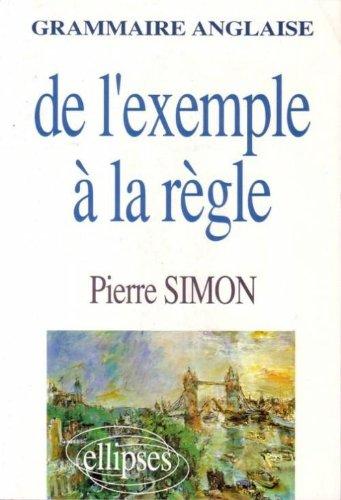 Grammaire anglaise: De l'exemple à la règle par Pierre Simon