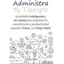 Administra tu tiempo: 23 métodos inteligentes y sin estrés para aumentar tu concentración y productividad usando el Focus y el Deep Work: Descubre las ... tu falta de concentración (Spanish Edition)