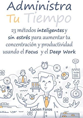 Administra tu tiempo: 23 métodos inteligentes y sin estrés para aumentar tu concentración y productividad usando el Focus y el Deep Work: Descubre las ... razones de tu falta de concentración por Lucien Faros