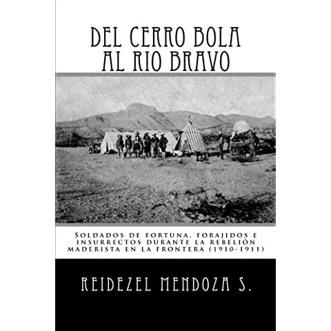 Del Cerro Bola al Rio Bravo: Soldados de fortuna, forajidos e insurrectos durante la rebelion maderista en la frontera