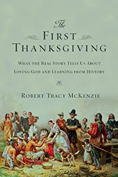 The First Thanksgiving: What the Real Story Tells Us About Loving God and Learning from History by [McKenzie, Robert Tracy]