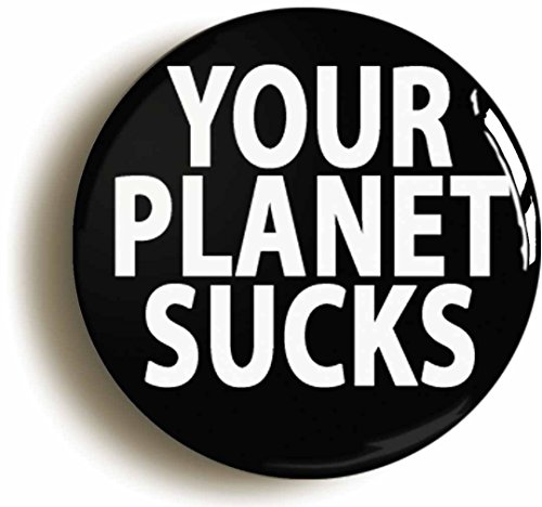 your-planet-sucks-funny-alien-badge-button-pin-size-is-1inch-25mm-diameter