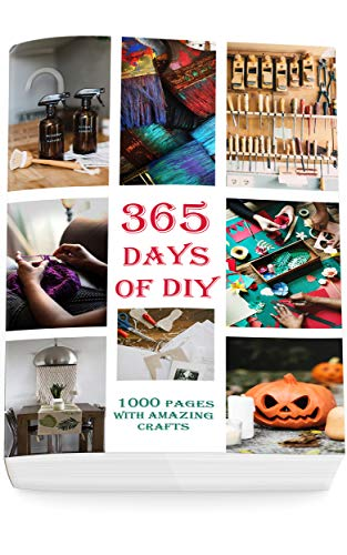 365 Day of DIY: 1000 Pages With Amazing Crafts (DIY Household Hacks, DIY Cleaning and Organizing, Homesteading) (English Edition)