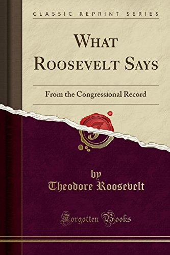 What Roosevelt Says: From the Congressional Record (Classic Reprint)