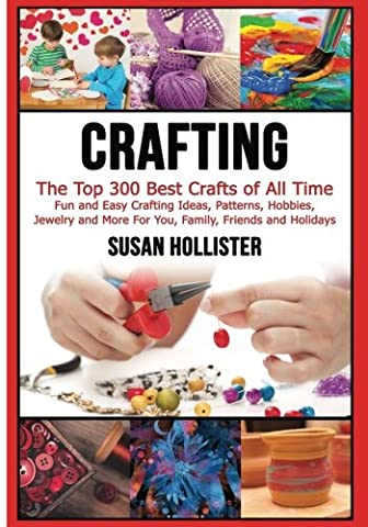 Crafting: The Top 300 Best Crafts: Fun and Easy Crafting Ideas, Patterns, Hobbies, Jewelry and More For You, Family, Friends and Holidays