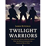 Twilight Warriors: The Soldiers, Spies, and Special Agents Who Are Revolutionizing the American Way of War