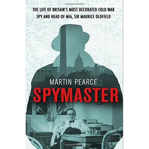 Spymaster: The Life of Britain's Most Decorated Cold War Spy and Head of MI6, Sir Maurice Oldfield by Martin Pearce (2016-09-01)