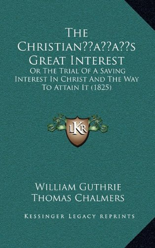 The Christianacentsa -A Centss Great Interest: Or the Trial of a Saving Interest in Christ and the Way to Attain It (1825)