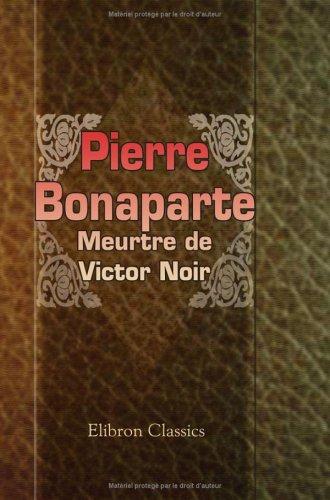Pierre Bonaparte. Meurtre de Victor Noir: Seul compte rendu revu par les défenseurs de la famille Noir. (Les grands procès politiques)
