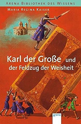 Karl der Große und der Feldzug der Weisheit (Arena Bibliothek des Wissens - Lebendige Geschichte)
